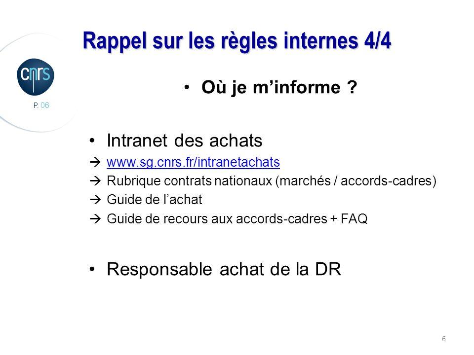 P. 06 6 Rappel sur les règles internes 4/4 Où je minforme ? Intranet des achats www.sg.cnrs.fr/intranetachats Rubrique contrats nationaux (marchés / a