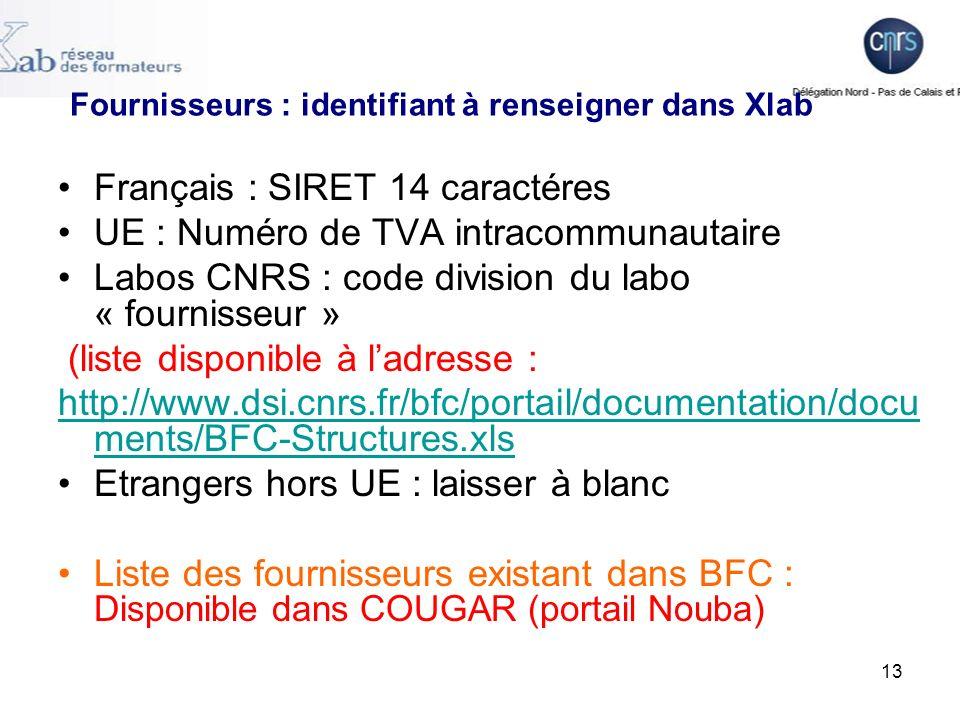13 Fournisseurs : identifiant à renseigner dans Xlab Français : SIRET 14 caractéres UE : Numéro de TVA intracommunautaire Labos CNRS : code division du labo « fournisseur » (liste disponible à ladresse : http://www.dsi.cnrs.fr/bfc/portail/documentation/docu ments/BFC-Structures.xls Etrangers hors UE : laisser à blanc Liste des fournisseurs existant dans BFC : Disponible dans COUGAR (portail Nouba)