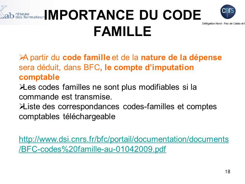 18 IMPORTANCE DU CODE FAMILLE A partir du code famille et de la nature de la dépense sera déduit, dans BFC, le compte dimputation comptable Les codes familles ne sont plus modifiables si la commande est transmise.