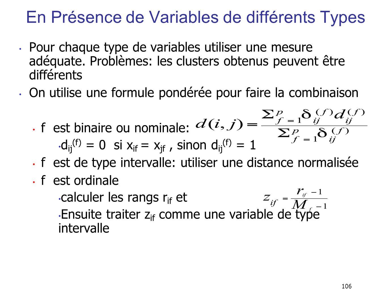 106 En Présence de Variables de différents Types Pour chaque type de variables utiliser une mesure adéquate. Problèmes: les clusters obtenus peuvent ê