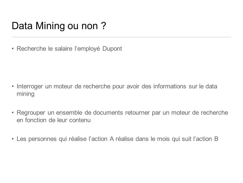Data Mining ou non ? Recherche le salaire lemployé Dupont Interroger un moteur de recherche pour avoir des informations sur le data mining Regrouper u