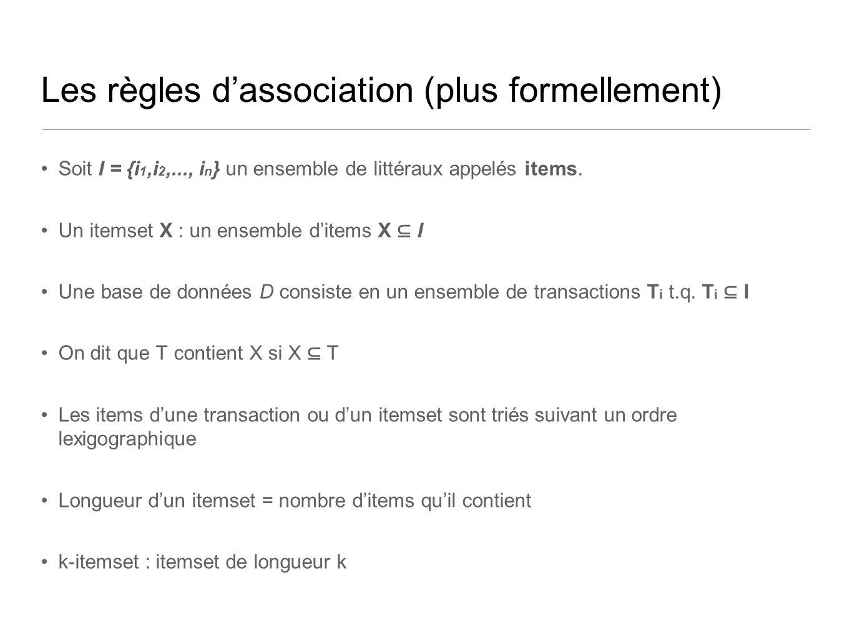 Les règles dassociation (plus formellement) Soit I = {i 1,i 2,..., i n } un ensemble de littéraux appelés items.