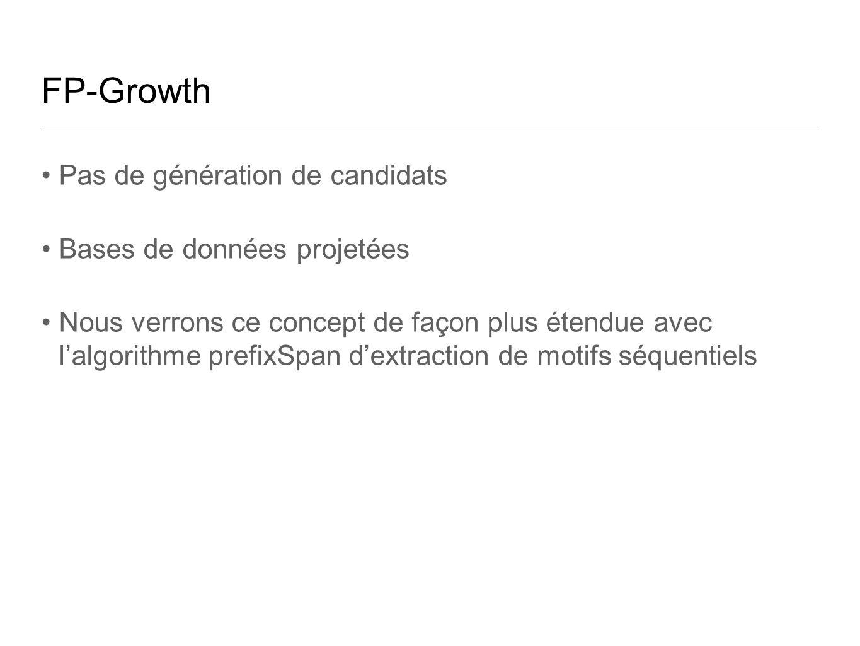 FP-Growth Pas de génération de candidats Bases de données projetées Nous verrons ce concept de façon plus étendue avec lalgorithme prefixSpan dextraction de motifs séquentiels