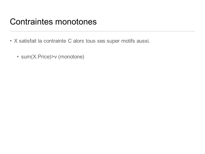 Contraintes monotones X satisfait la contrainte C alors tous ses super motifs aussi. sum(X.Price)>v (monotone)