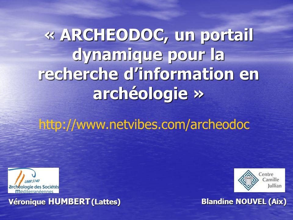 « ARCHEODOC, un portail dynamique pour la recherche dinformation en archéologie » Blandine NOUVEL (Aix) http://www.netvibes.com/archeodoc Véronique HU