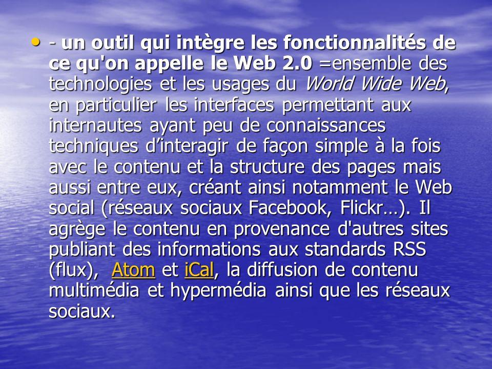 - un outil qui intègre les fonctionnalités de ce qu'on appelle le Web 2.0 =ensemble des technologies et les usages du World Wide Web, en particulier l