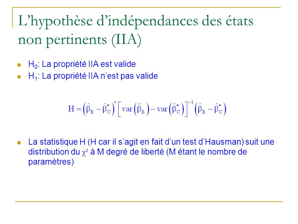 Lhypothèse dindépendances des états non pertinents (IIA) H 0 : La propriété IIA est valide H 1 : La propriété IIA nest pas valide La statistique H (H