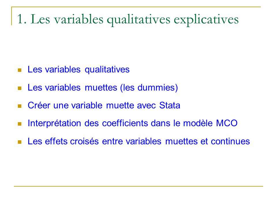 1. Les variables qualitatives explicatives Les variables qualitatives Les variables muettes (les dummies) Créer une variable muette avec Stata Interpr