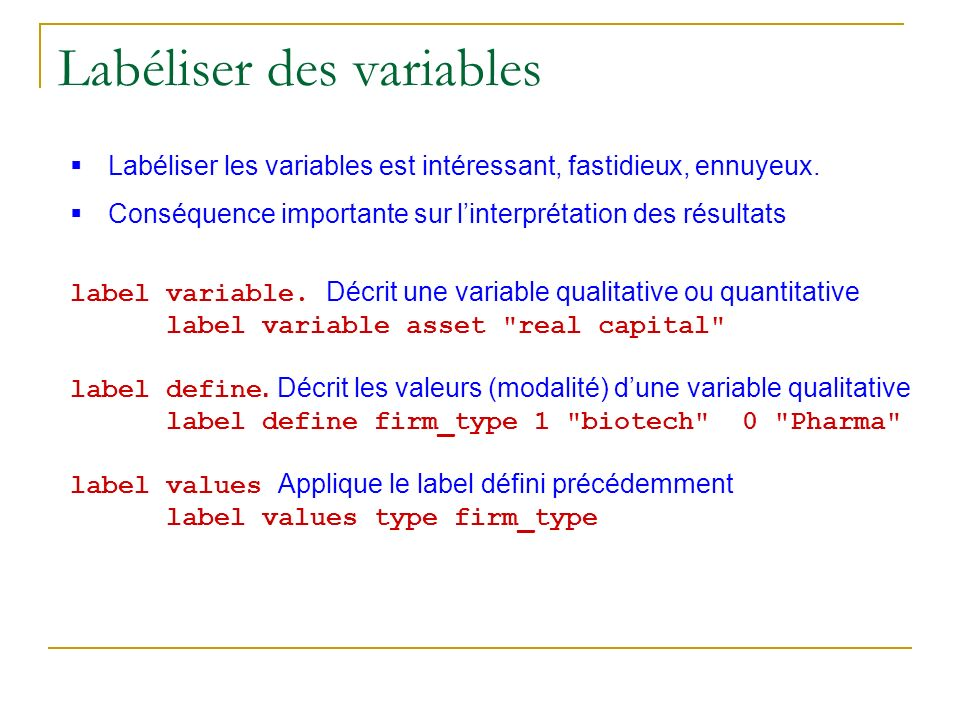Labéliser des variables Labéliser les variables est intéressant, fastidieux, ennuyeux. Conséquence importante sur linterprétation des résultats label