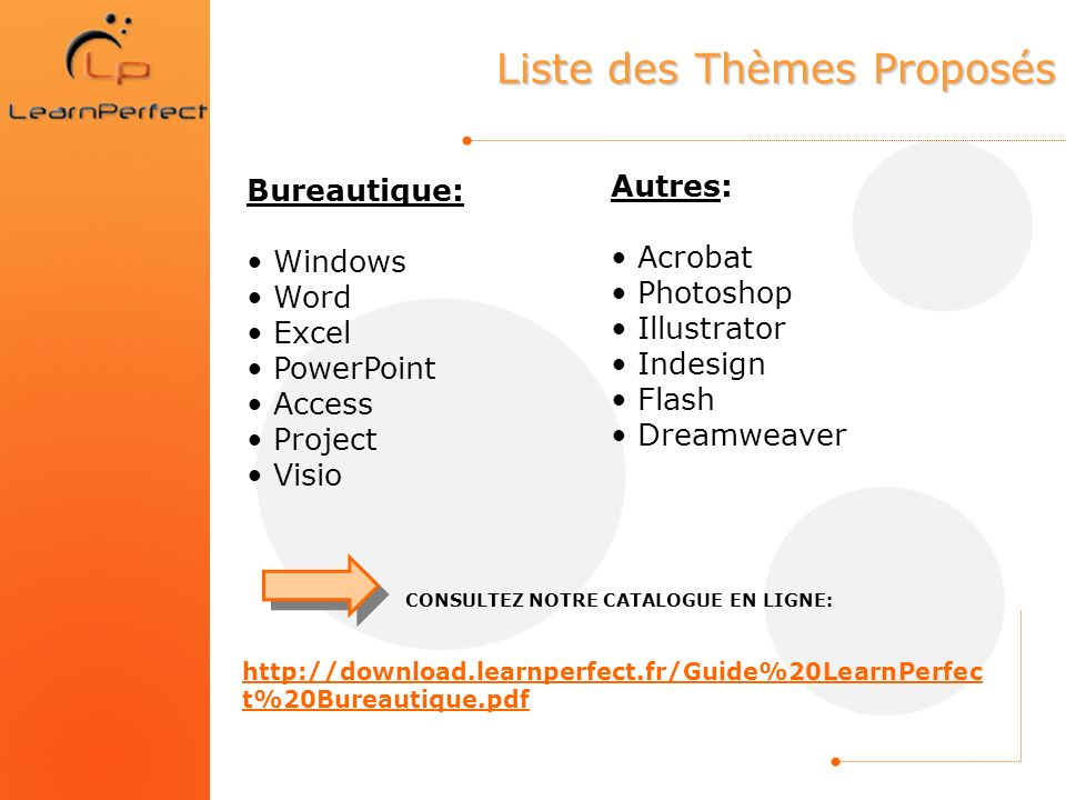 Liste des Thèmes Proposés Bureautique: Windows Word Excel PowerPoint Access Project Visio Autres: Acrobat Photoshop Illustrator Indesign Flash Dreamwe