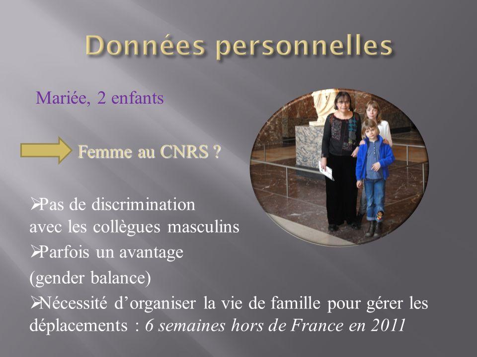 Mariée, 2 enfants Femme au CNRS ? Pas de discrimination avec les collègues masculins Parfois un avantage (gender balance) Nécessité dorganiser la vie