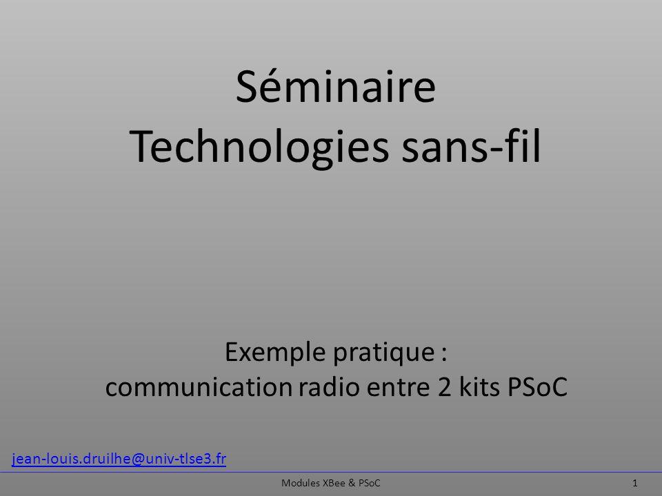 Séminaire Technologies sans-fil Exemple pratique : communication radio entre 2 kits PSoC Modules XBee & PSoC 1 jean-louis.druilhe@univ-tlse3.fr