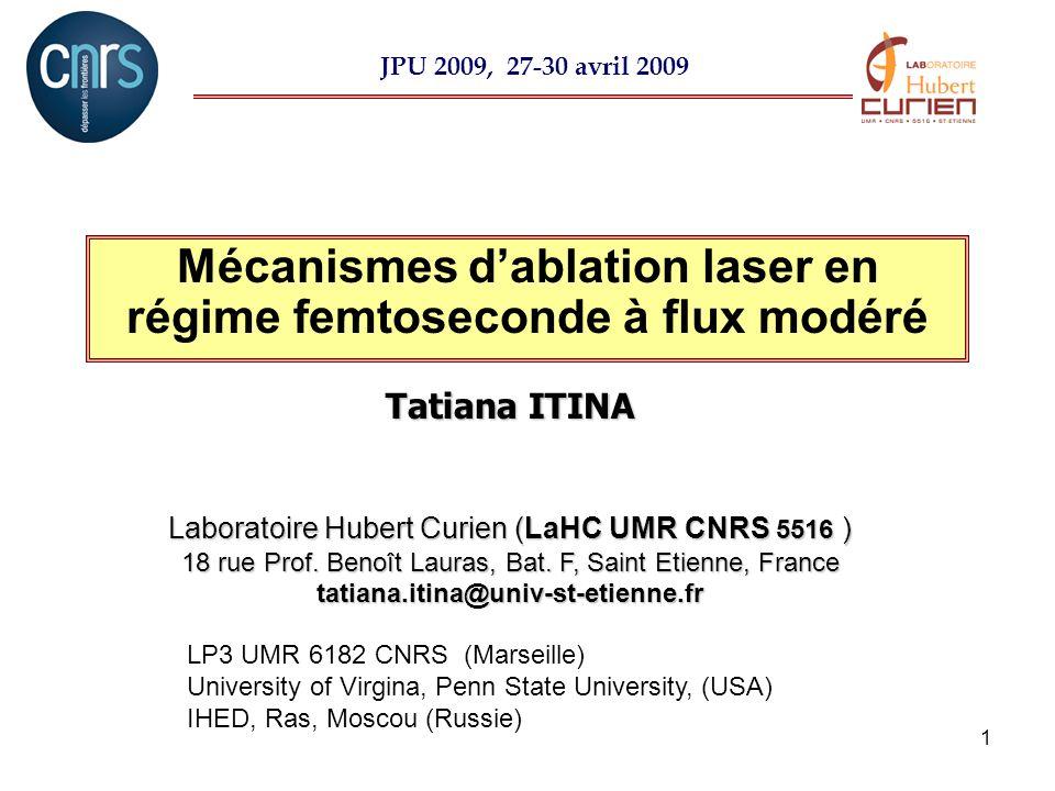 1 Mécanismes dablation laser en régime femtoseconde à flux modéré Tatiana ITINA Laboratoire Hubert Curien (LaHC UMR CNRS 5516 ) 18 rue Prof. Benoît La