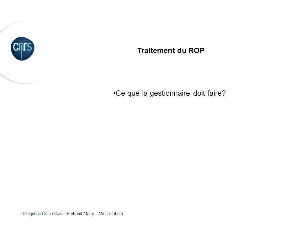 Délégation Côte dAzur l Bertrand Marty – Michel Tiberti Traitement du ROP Ce que la gestionnaire doit faire?