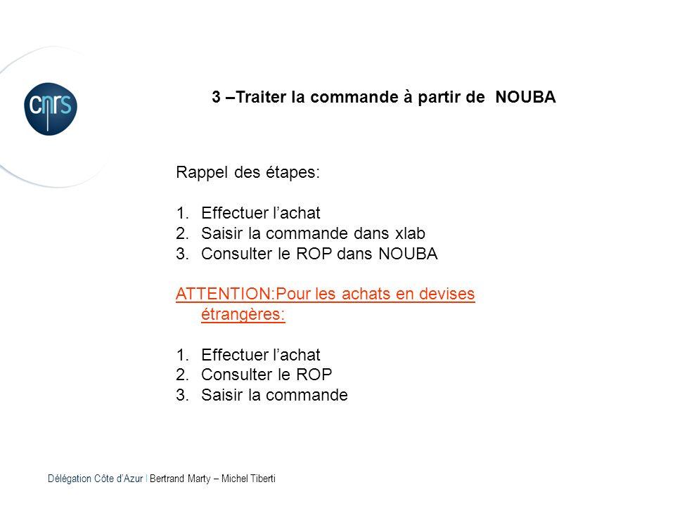 Délégation Côte dAzur l Bertrand Marty – Michel Tiberti 3 –Traiter la commande à partir de NOUBA Rappel des étapes: 1.Effectuer lachat 2.Saisir la com