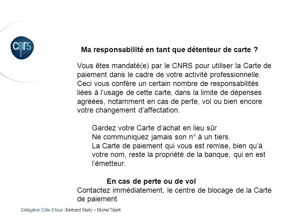 Délégation Côte dAzur l Bertrand Marty – Michel Tiberti Ma responsabilité en tant que détenteur de carte ? Vous êtes mandaté(e) par le CNRS pour utili