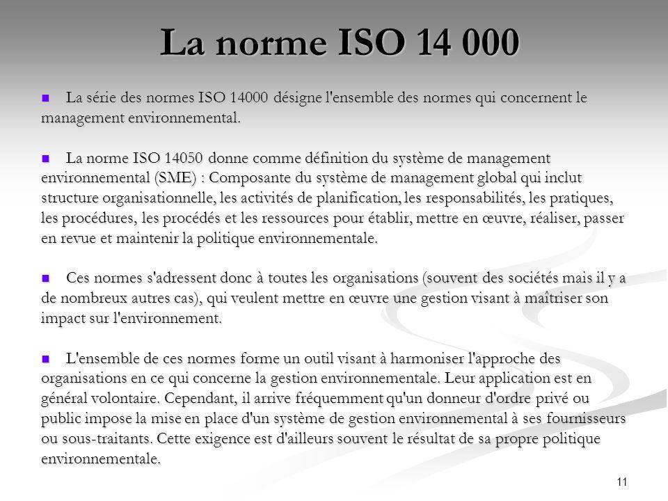 11 La norme ISO 14 000 La série des normes ISO 14000 désigne l'ensemble des normes qui concernent le La série des normes ISO 14000 désigne l'ensemble