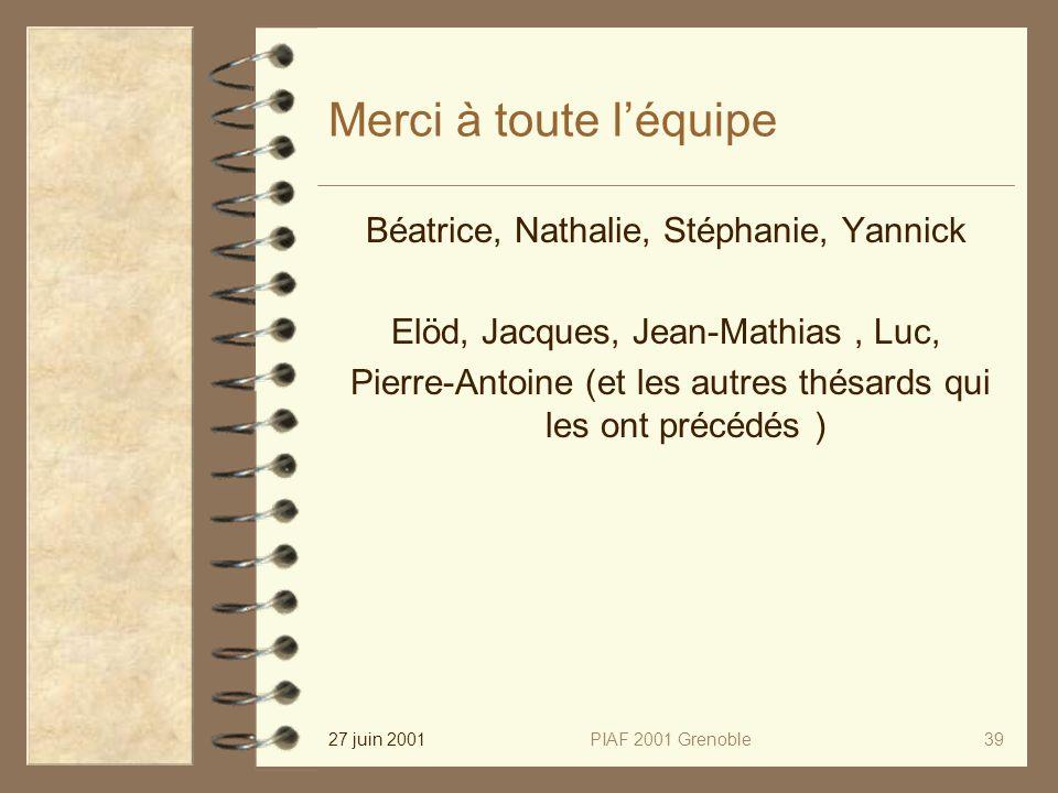 27 juin 2001PIAF 2001 Grenoble39 Merci à toute léquipe Béatrice, Nathalie, Stéphanie, Yannick Elöd, Jacques, Jean-Mathias, Luc, Pierre-Antoine (et les autres thésards qui les ont précédés )
