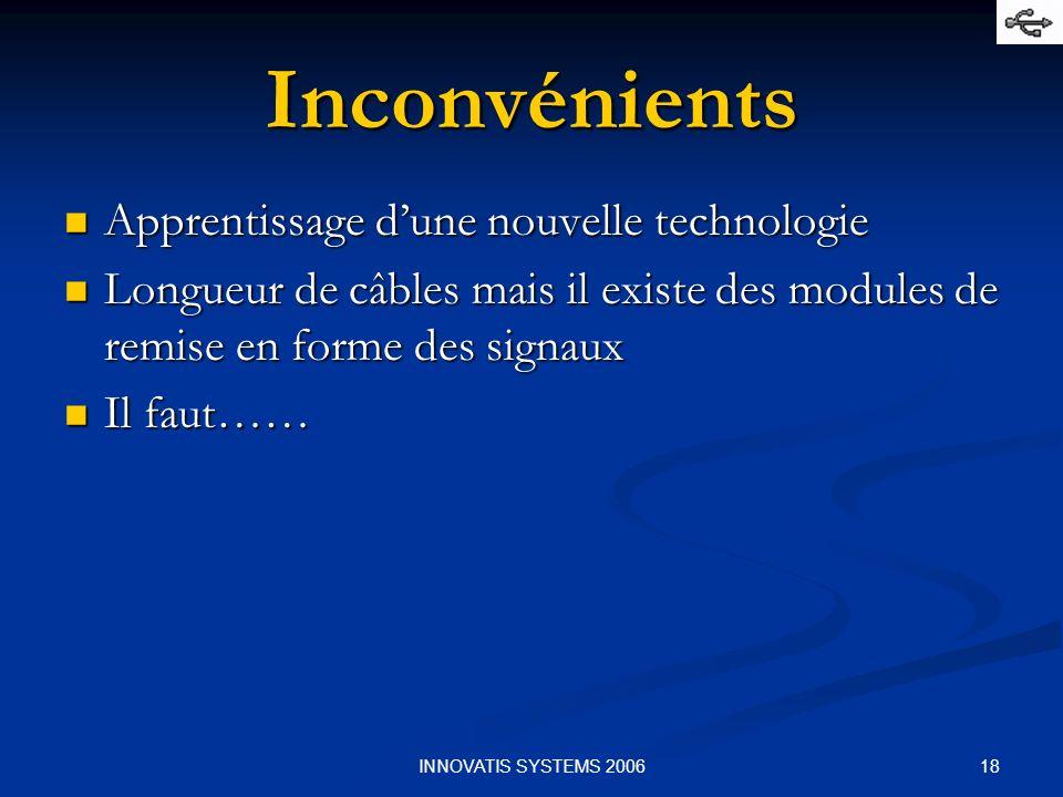 18INNOVATIS SYSTEMS 2006 Inconvénients Apprentissage dune nouvelle technologie Apprentissage dune nouvelle technologie Longueur de câbles mais il existe des modules de remise en forme des signaux Longueur de câbles mais il existe des modules de remise en forme des signaux Il faut…… Il faut……