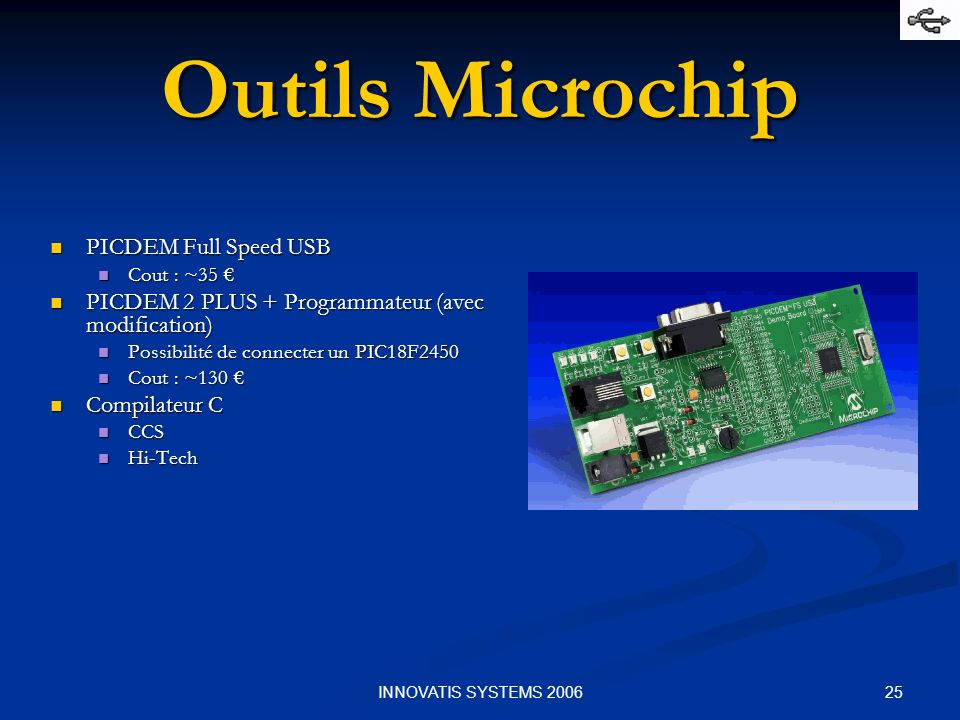 25INNOVATIS SYSTEMS 2006 Outils Microchip PICDEM Full Speed USB PICDEM Full Speed USB Cout : ~35 Cout : ~35 PICDEM 2 PLUS + Programmateur (avec modifi