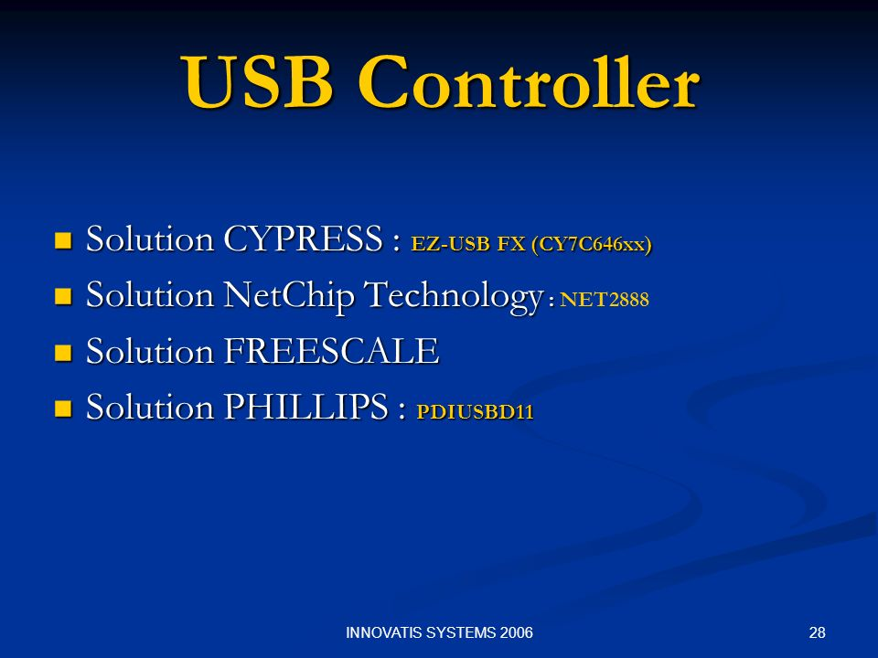 28INNOVATIS SYSTEMS 2006 USB Controller Solution CYPRESS : EZ-USB FX (CY7C646xx) Solution CYPRESS : EZ-USB FX (CY7C646xx) Solution NetChip Technology