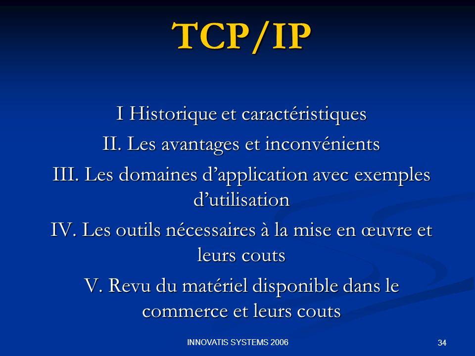 34TCP/IP I Historique et caractéristiques II. Les avantages et inconvénients III. Les domaines dapplication avec exemples dutilisation IV. Les outils