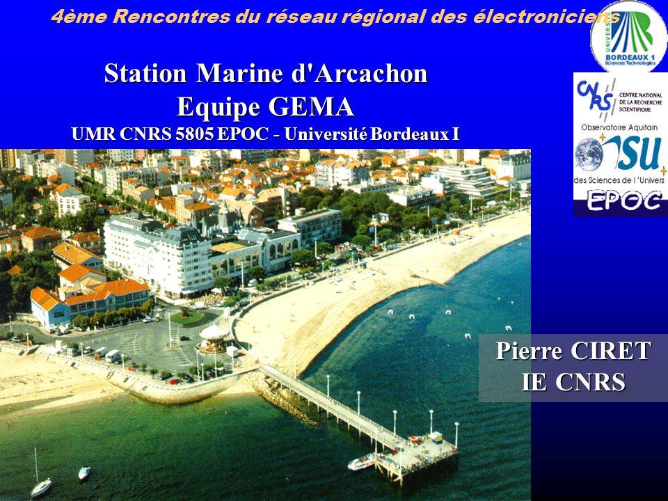 Pierre CIRET IE CNRS Station Marine d'Arcachon Equipe GEMA UMR CNRS 5805 EPOC - Université Bordeaux I 4ème Rencontres du réseau régional des électroni