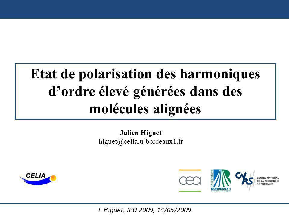 J. Higuet, JPU 2009, 14/05/2009 Etat de polarisation des harmoniques dordre élevé générées dans des molécules alignées Julien Higuet higuet@celia.u-bo