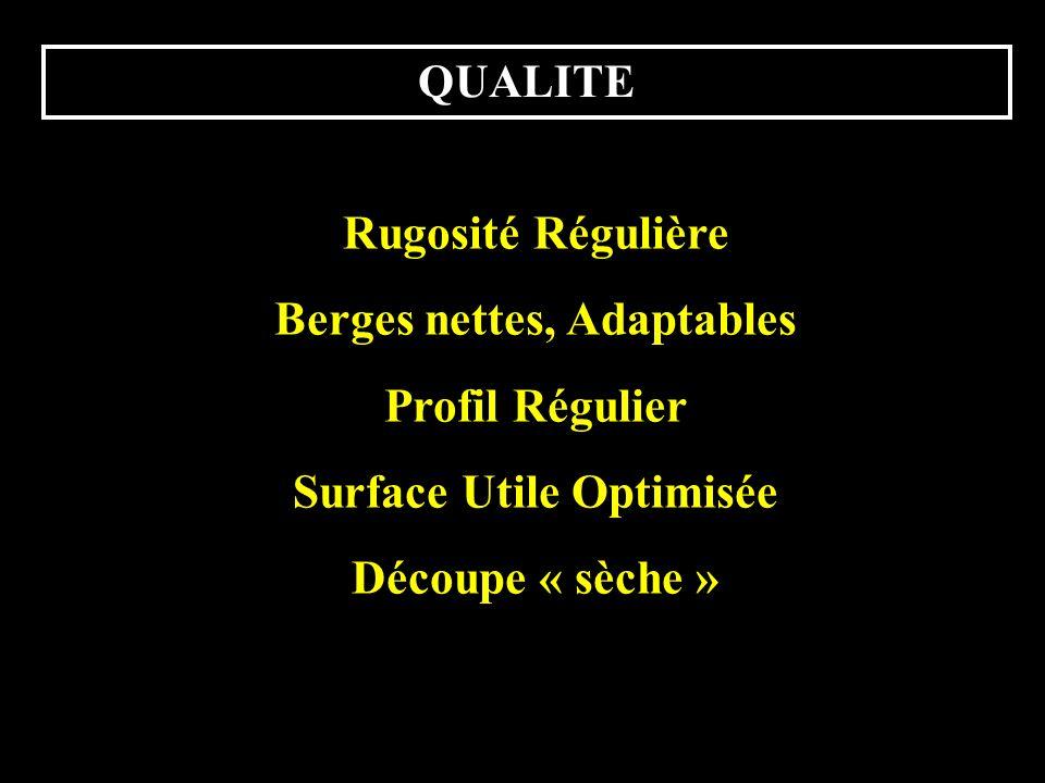 QUALITE Rugosité Régulière Berges nettes, Adaptables Profil Régulier Surface Utile Optimisée Découpe « sèche »