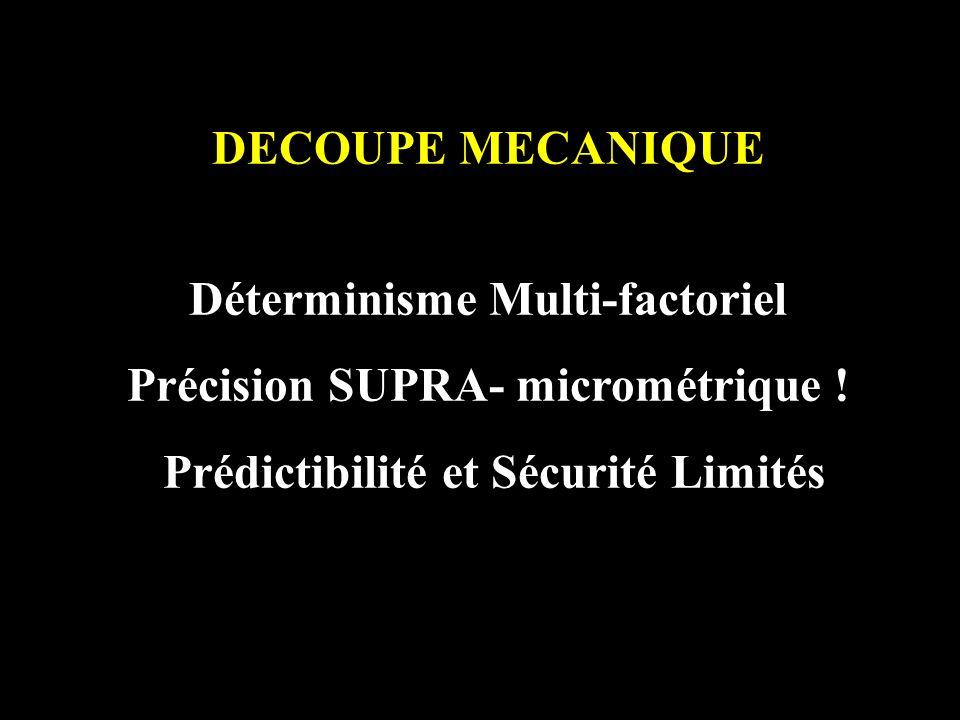 DECOUPE MECANIQUE Déterminisme Multi-factoriel Précision SUPRA- micrométrique ! Prédictibilité et Sécurité Limités