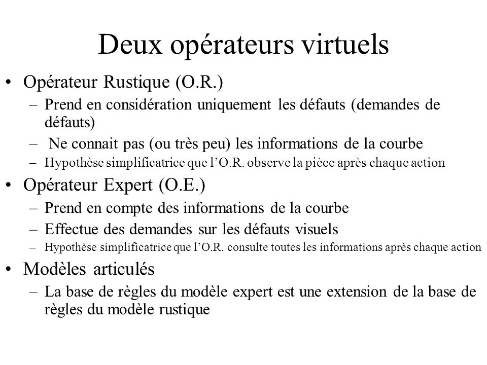 Deux opérateurs virtuels Opérateur Rustique (O.R.) –Prend en considération uniquement les défauts (demandes de défauts) – Ne connait pas (ou très peu)