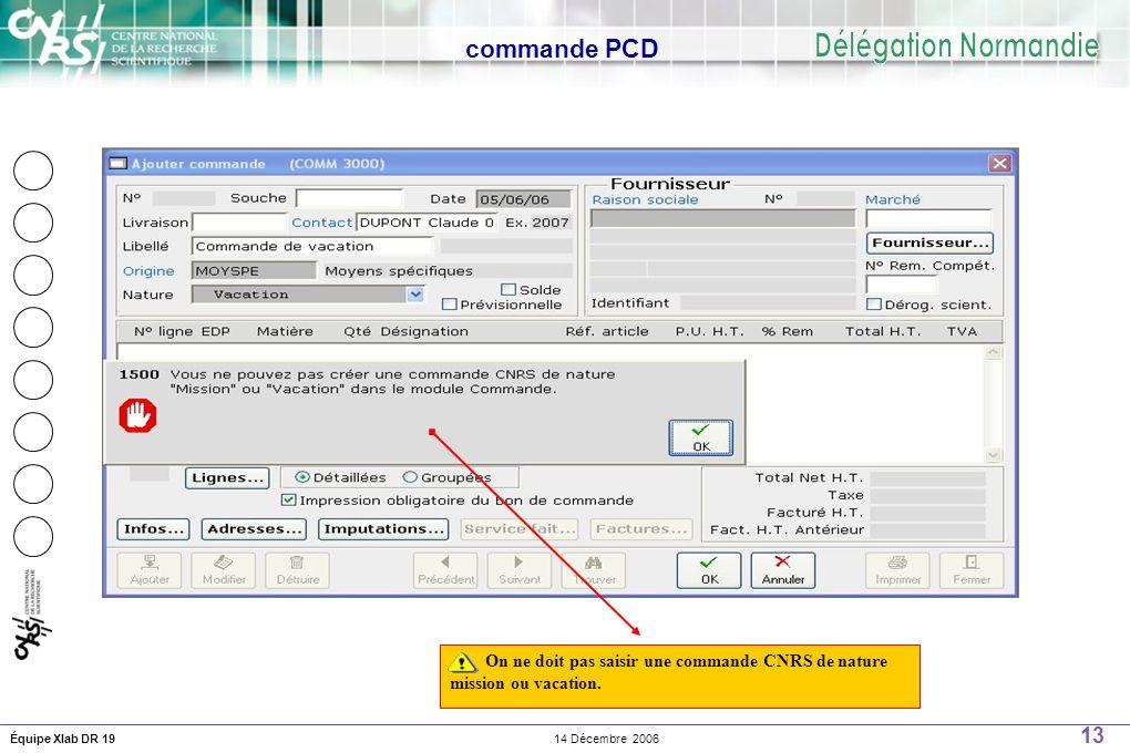 13 14 Décembre 2006Équipe Xlab DR 19 commande PCD On ne doit pas saisir une commande CNRS de nature mission ou vacation.