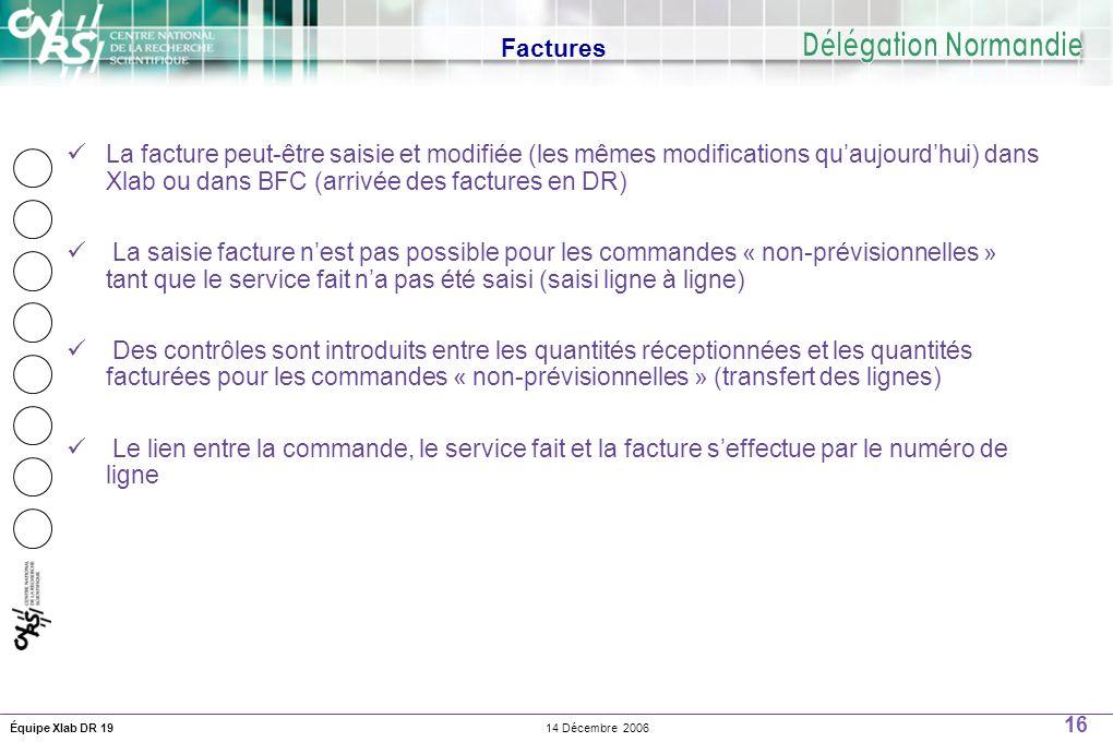 16 14 Décembre 2006Équipe Xlab DR 19 Factures La facture peut-être saisie et modifiée (les mêmes modifications quaujourdhui) dans Xlab ou dans BFC (arrivée des factures en DR) La saisie facture nest pas possible pour les commandes « non-prévisionnelles » tant que le service fait na pas été saisi (saisi ligne à ligne) Des contrôles sont introduits entre les quantités réceptionnées et les quantités facturées pour les commandes « non-prévisionnelles » (transfert des lignes) Le lien entre la commande, le service fait et la facture seffectue par le numéro de ligne