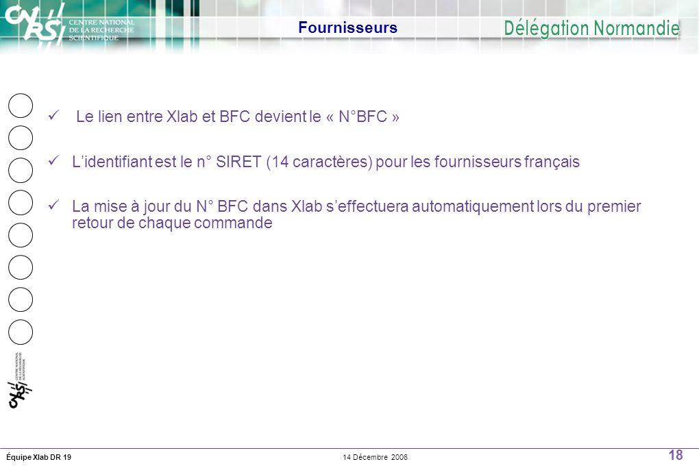 18 14 Décembre 2006Équipe Xlab DR 19 Fournisseurs Le lien entre Xlab et BFC devient le « N°BFC » Lidentifiant est le n° SIRET (14 caractères) pour les fournisseurs français La mise à jour du N° BFC dans Xlab seffectuera automatiquement lors du premier retour de chaque commande