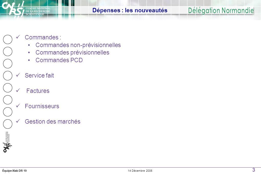 3 14 Décembre 2006Équipe Xlab DR 19 Dépenses : les nouveautés Commandes : Commandes non-prévisionnelles Commandes prévisionnelles Commandes PCD Service fait Factures Fournisseurs Gestion des marchés