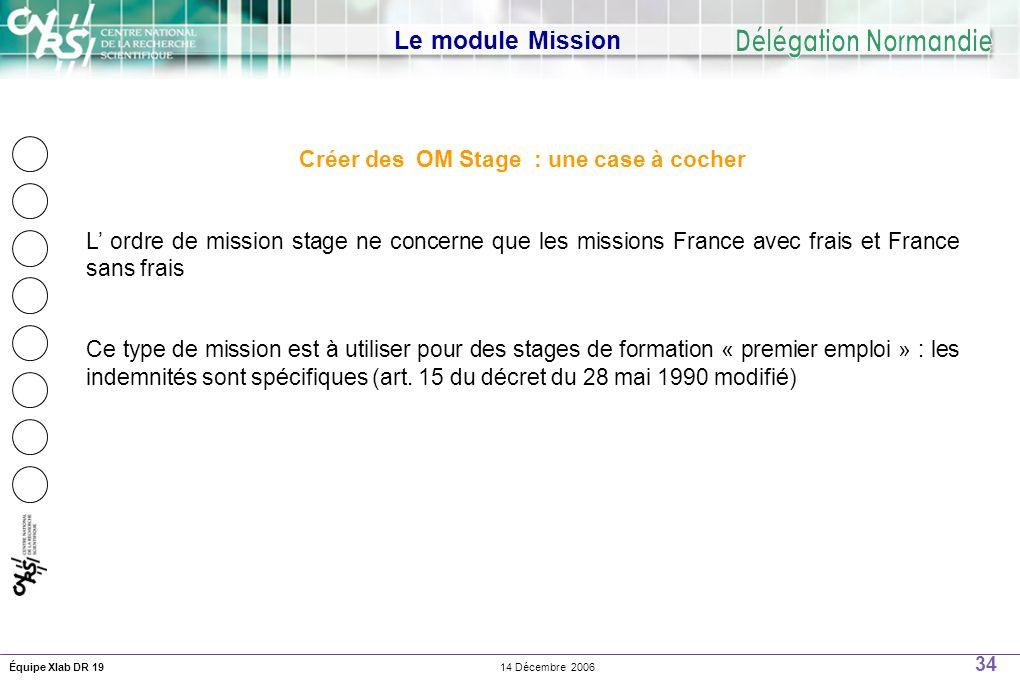 34 14 Décembre 2006Équipe Xlab DR 19 Le module Mission Créer des OM Stage : une case à cocher L ordre de mission stage ne concerne que les missions France avec frais et France sans frais Ce type de mission est à utiliser pour des stages de formation « premier emploi » : les indemnités sont spécifiques (art.