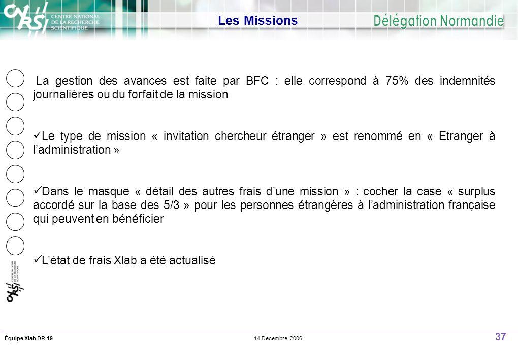 37 14 Décembre 2006Équipe Xlab DR 19 Les Missions La gestion des avances est faite par BFC : elle correspond à 75% des indemnités journalières ou du forfait de la mission Le type de mission « invitation chercheur étranger » est renommé en « Etranger à ladministration » Dans le masque « détail des autres frais dune mission » : cocher la case « surplus accordé sur la base des 5/3 » pour les personnes étrangères à ladministration française qui peuvent en bénéficier Létat de frais Xlab a été actualisé
