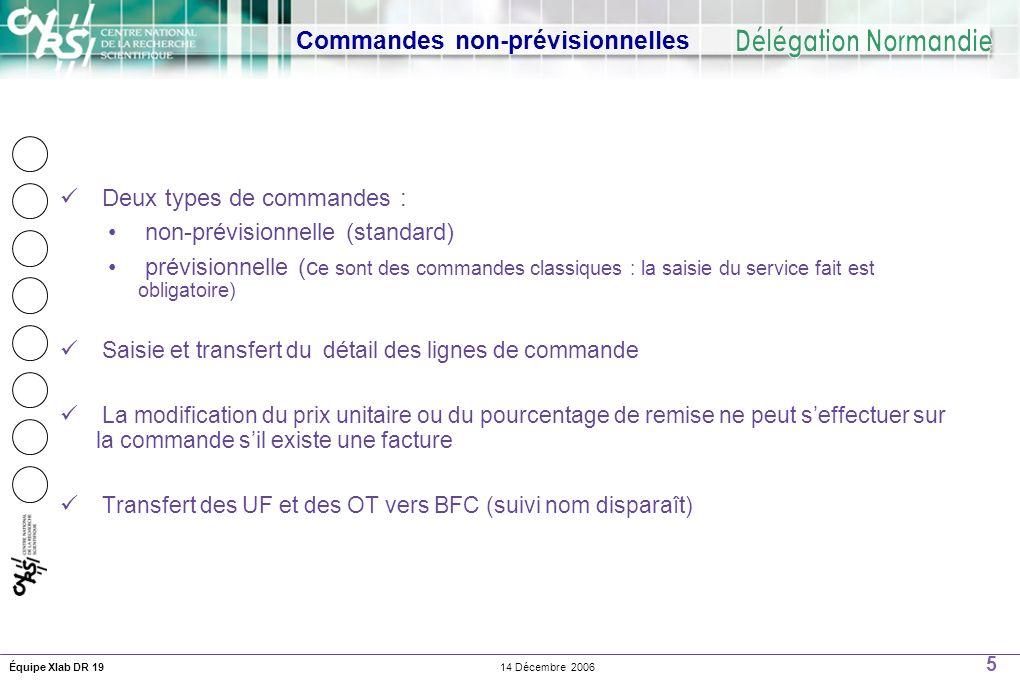 5 14 Décembre 2006Équipe Xlab DR 19 Commandes non-prévisionnelles Deux types de commandes : non-prévisionnelle (standard) prévisionnelle (c e sont des commandes classiques : la saisie du service fait est obligatoire) Saisie et transfert du détail des lignes de commande La modification du prix unitaire ou du pourcentage de remise ne peut seffectuer sur la commande sil existe une facture Transfert des UF et des OT vers BFC (suivi nom disparaît)