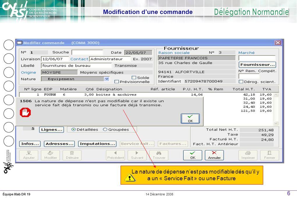 6 14 Décembre 2006Équipe Xlab DR 19 Modification dune commande La nature de dépense nest pas modifiable dés quil y a un « Service Fait » ou une Facture
