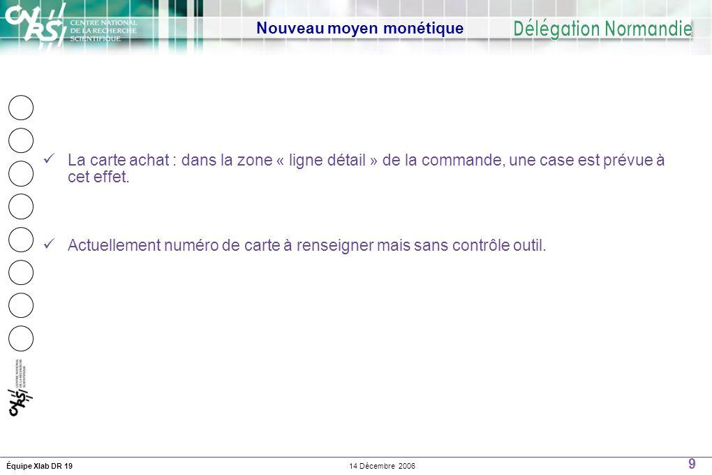9 14 Décembre 2006Équipe Xlab DR 19 Nouveau moyen monétique La carte achat : dans la zone « ligne détail » de la commande, une case est prévue à cet effet.