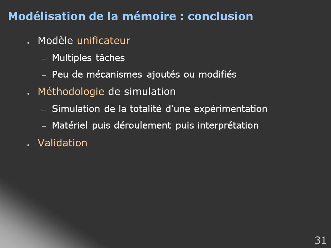 31 Modélisation de la mémoire : conclusion Modèle unificateur – Multiples tâches – Peu de mécanismes ajoutés ou modifiés Méthodologie de simulation –