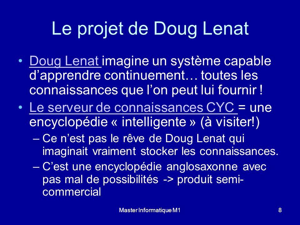 Master Informatique M18 Le projet de Doug Lenat Doug Lenat imagine un système capable dapprendre continuement… toutes les connaissances que lon peut l