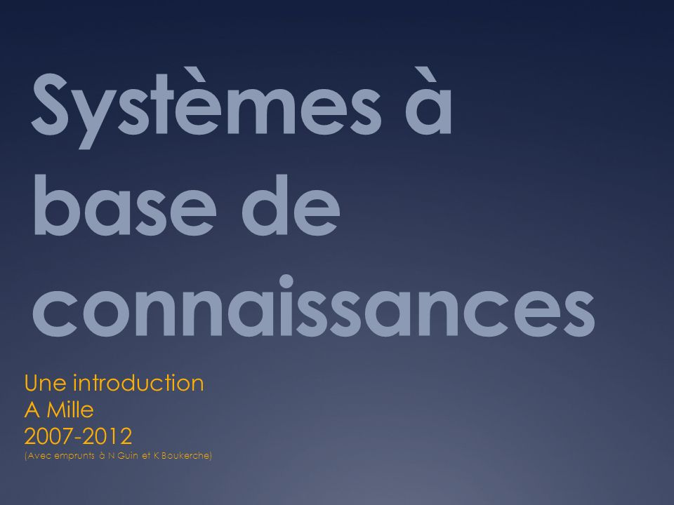 Systèmes à base de connaissances Une introduction A Mille 2007-2012 (Avec emprunts à N Guin et K Boukerche)