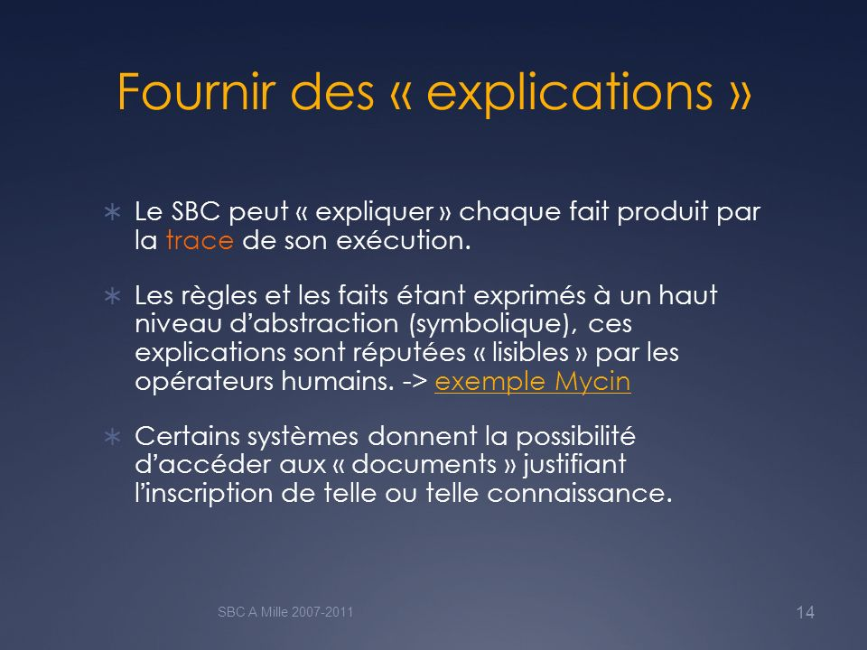 Fournir des « explications » Le SBC peut « expliquer » chaque fait produit par la trace de son exécution. Les règles et les faits étant exprimés à un