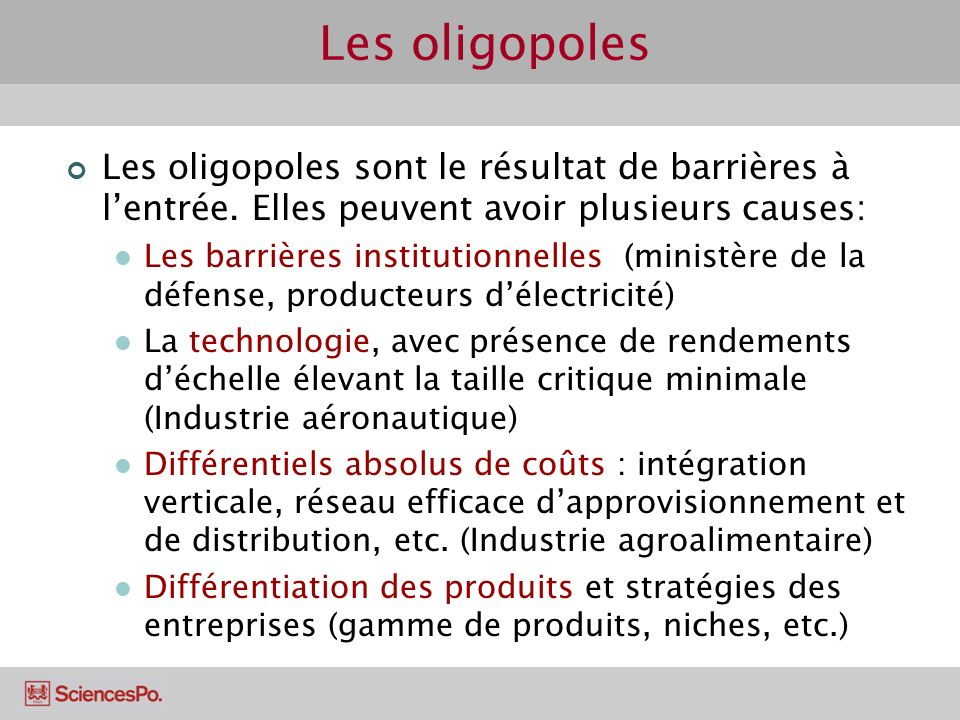 Les oligopoles sont le résultat de barrières à lentrée. Elles peuvent avoir plusieurs causes: Les barrières institutionnelles (ministère de la défense