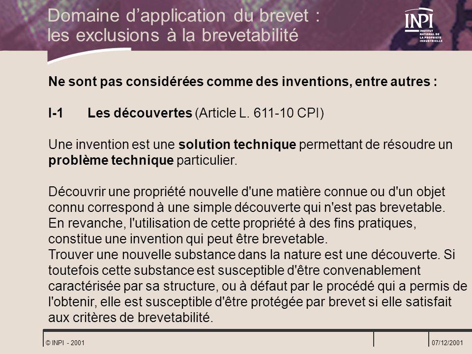 07/12/2001 © INPI - 2001 Ne sont pas considérées comme des inventions, entre autres : I-1 Les découvertes (Article L. 611-10 CPI) Une invention est un
