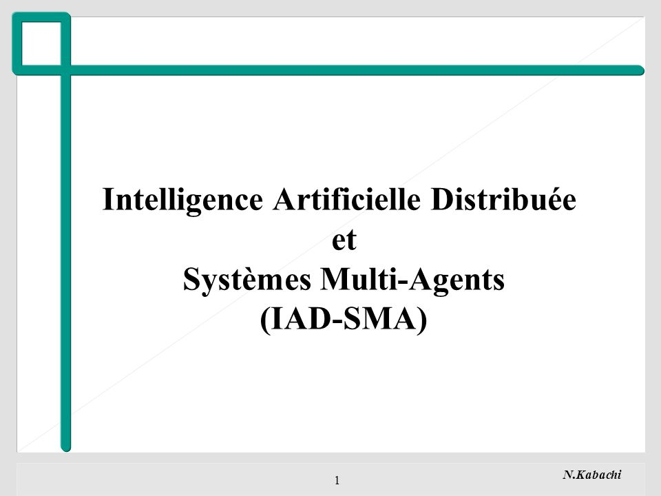 N.Kabachi 1 Intelligence Artificielle Distribuée et Systèmes Multi-Agents (IAD-SMA)