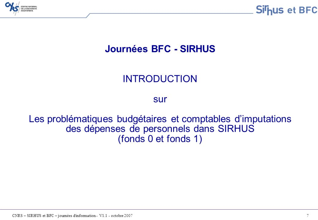 CNRS – SIRHUS et BFC – journées d information - V1.1 - octobre 200718 SIRH – BFC (2/2) Récupération quotidienne des référentiels BFC Mises à jour sur les centres de coûts, les EOTP et le plan de compte général Envoi quotidien des Personnels Mises à jour sur les dossiers Agents et nouveaux dossiers Agents Envoi programmé des avances et acomptes pour règlement par BFC Déclenché par le Bureau Central de la Paie (BCP) Envoi mensuel de la Paie 1 seul flux pour : Comptabilisation budgétaire, analytique et comptable de la Paie Règlement aux agents et aux organismes sociaux (URSSAF, MGEN, …) Mais 2 traitements distincts Déclenché par le BCP