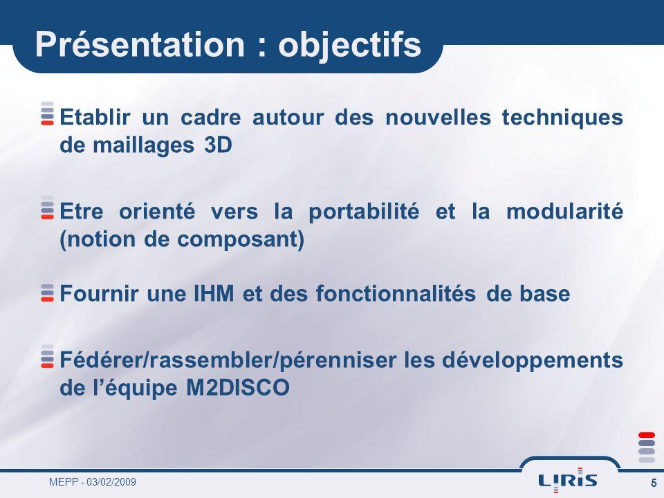MEPP - 03/02/2009 5 Présentation : objectifs Etablir un cadre autour des nouvelles techniques de maillages 3D Etre orienté vers la portabilité et la m