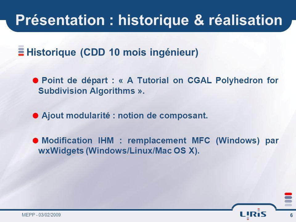 MEPP - 03/02/2009 6 Présentation : historique & réalisation Historique (CDD 10 mois ingénieur) Point de départ : « A Tutorial on CGAL Polyhedron for S